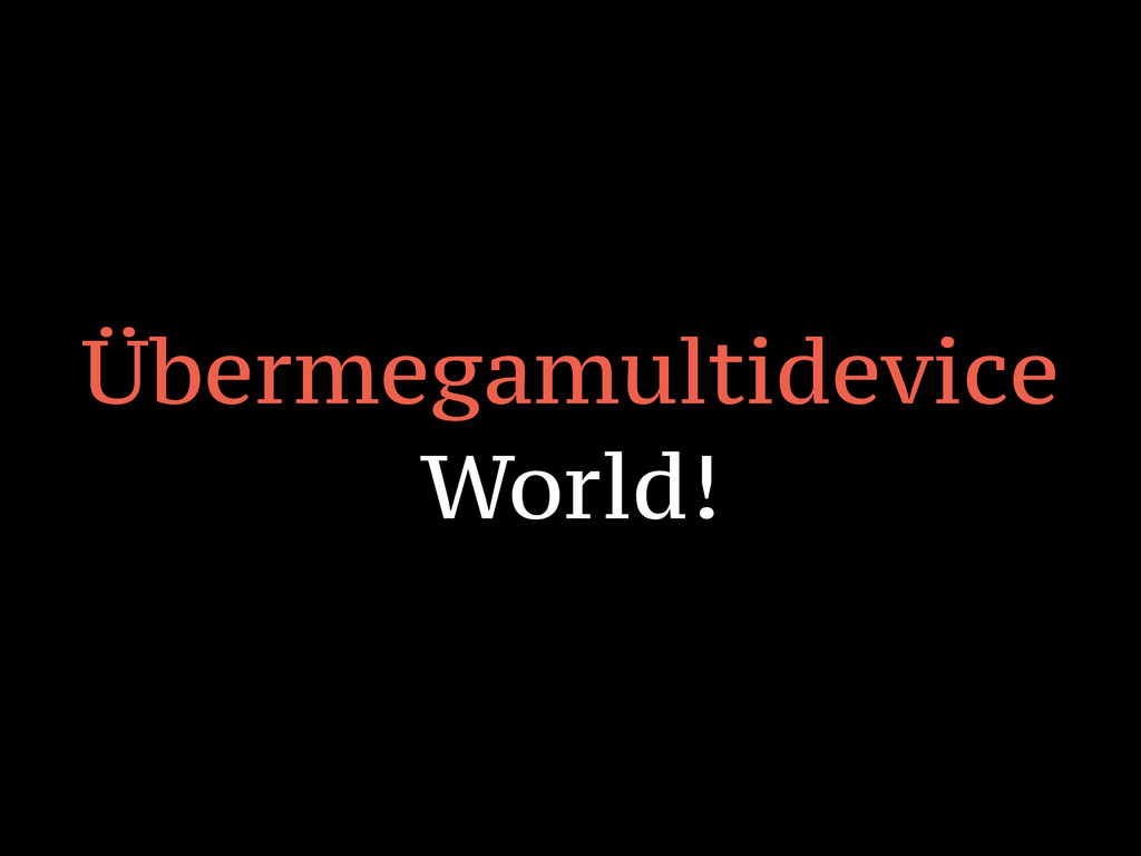 Übermegamultidevice World!