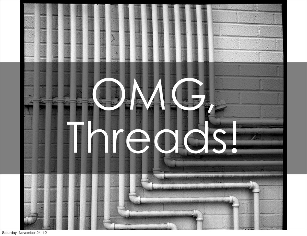 OMG, Threads! Saturday, November 24, 12