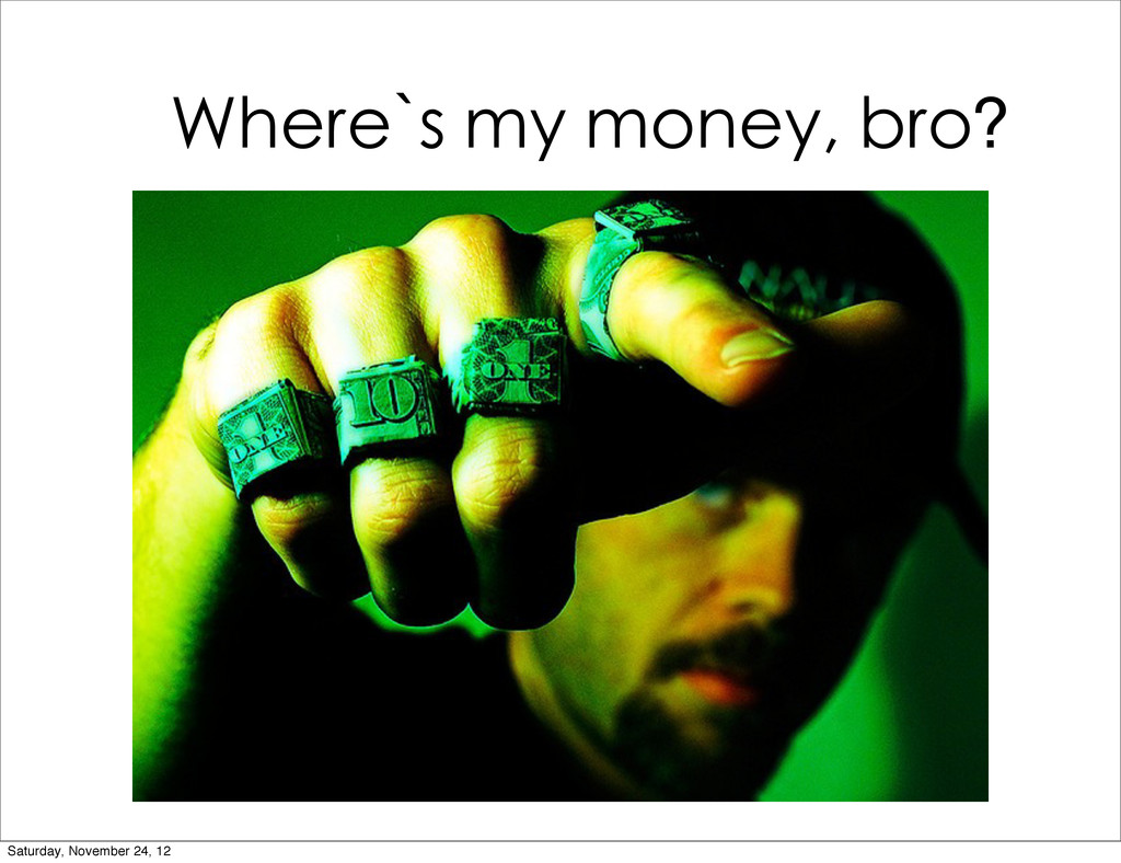 Where`s my money, bro? Saturday, November 24, 12
