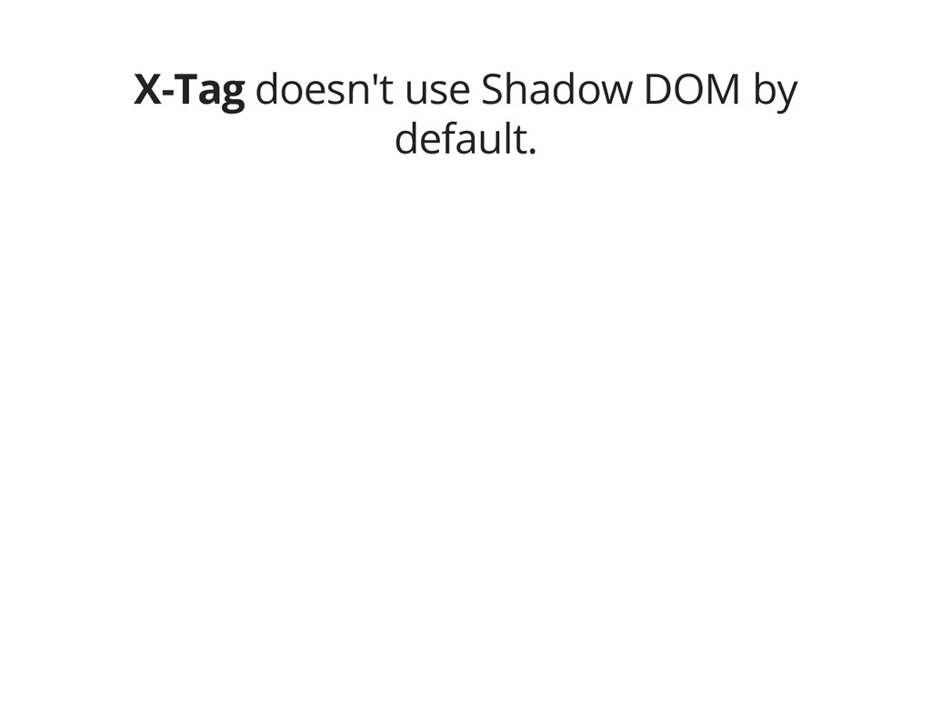 X-Tag doesn't use Shadow DOM by default.