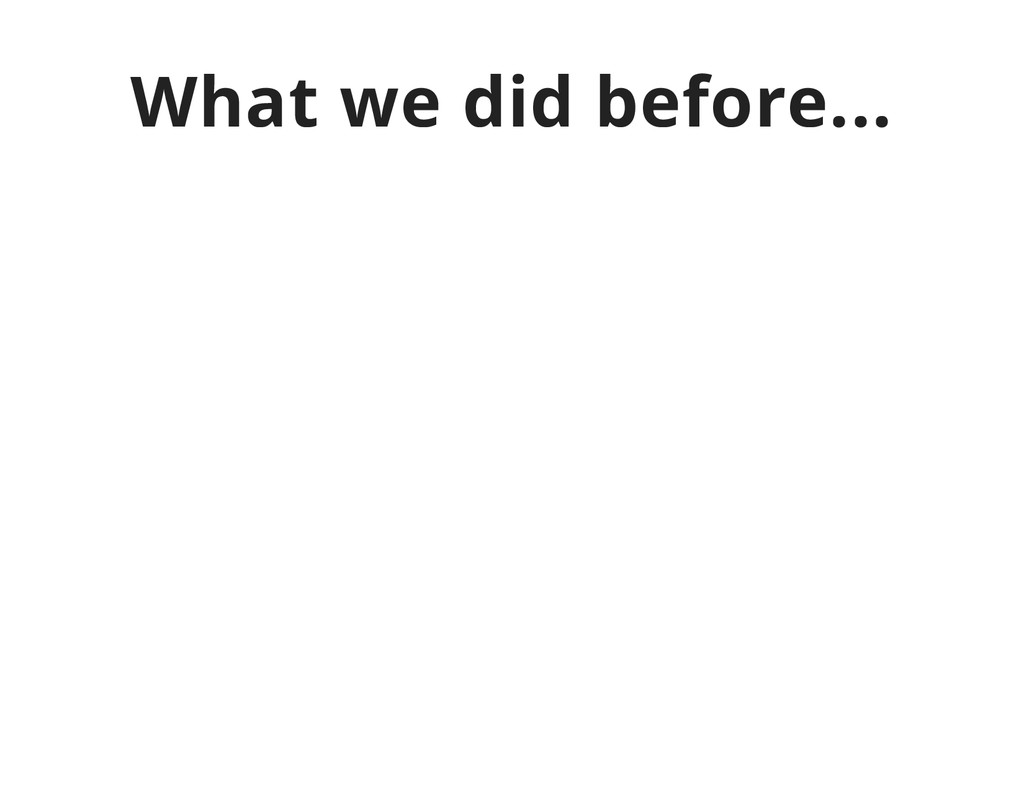 What we did before...