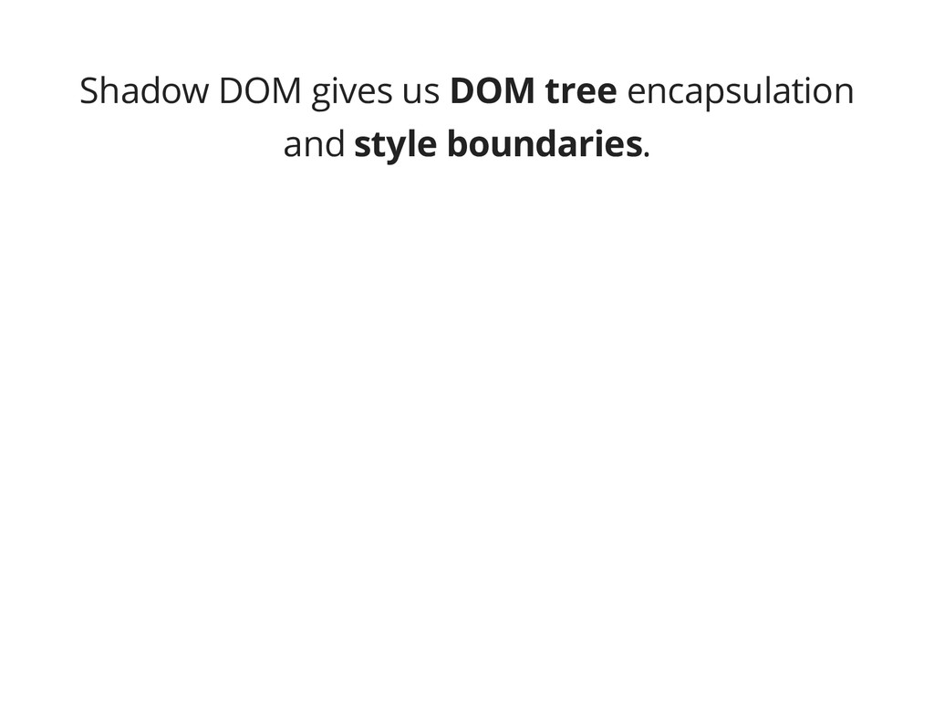 Shadow DOM gives us DOM tree encapsulation and ...