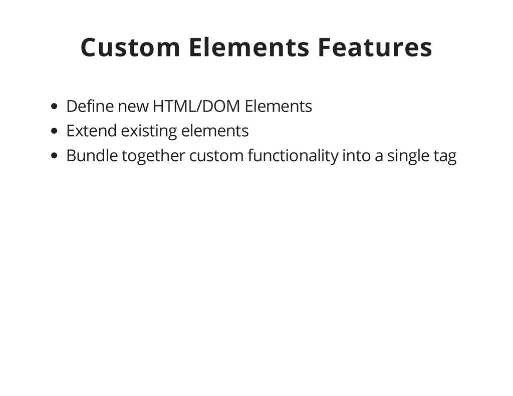 Custom Elements Features Define new HTML/DOM El...