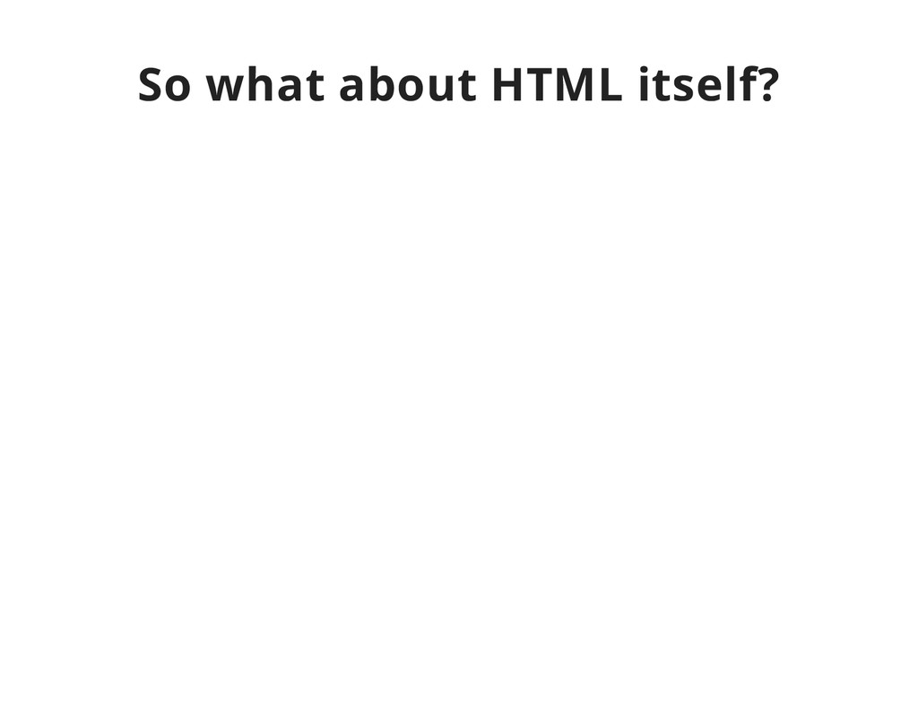 So what about HTML itself?