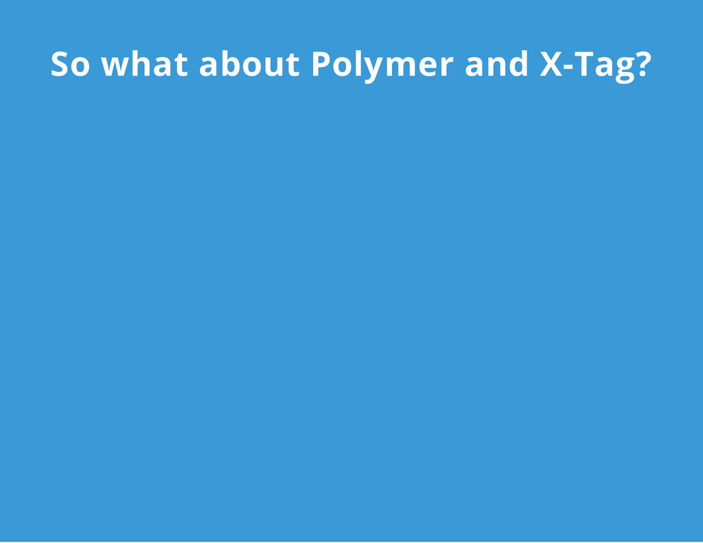 So what about Polymer and X-Tag?