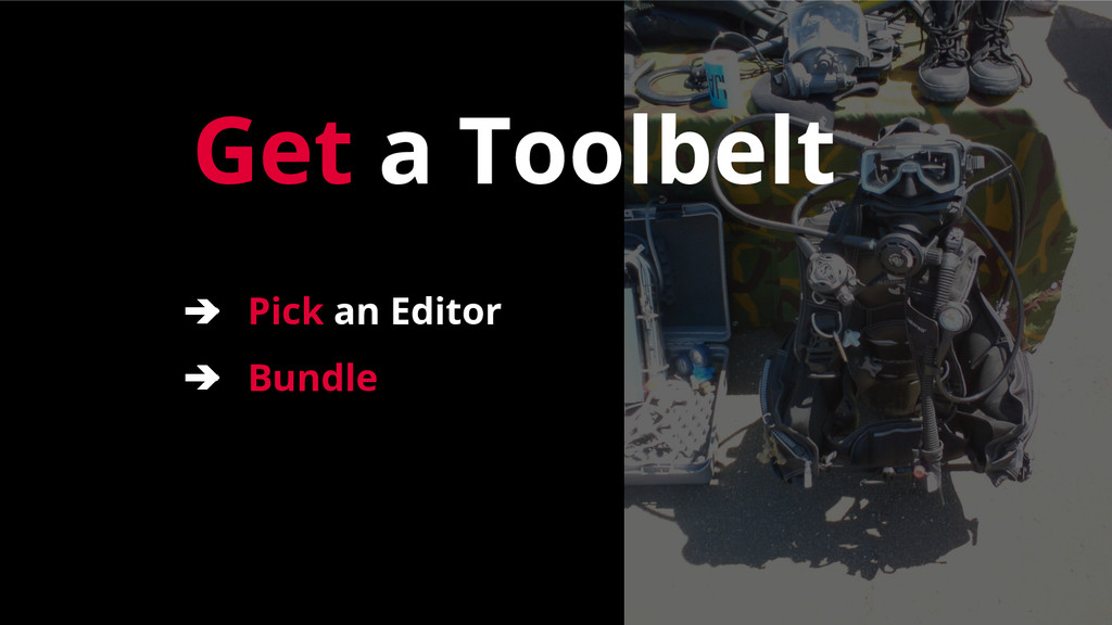 Get a Toolbelt ➔ Pick an Editor ➔ Bundle