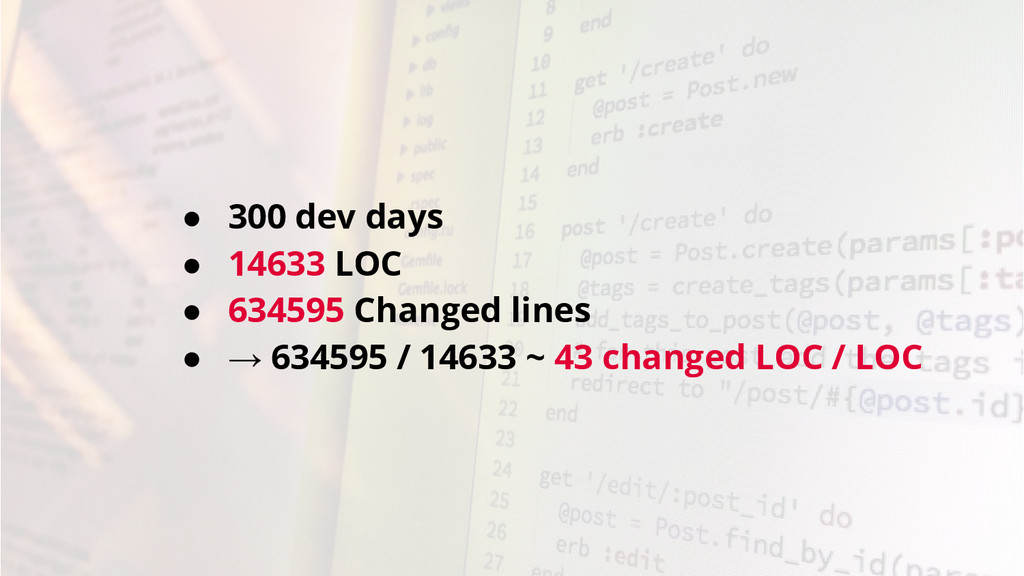 ● 300 dev days ● 14633 LOC ● 634595 Changed lin...