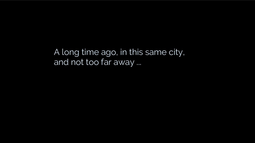 A long time ago, in this same city, and not too...