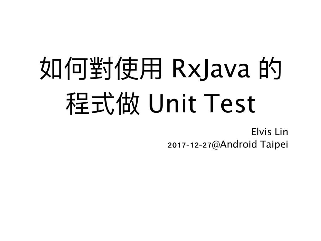 如何對使⽤用 RxJava 的 程式做 Unit Test Elvis Lin 2017-1...
