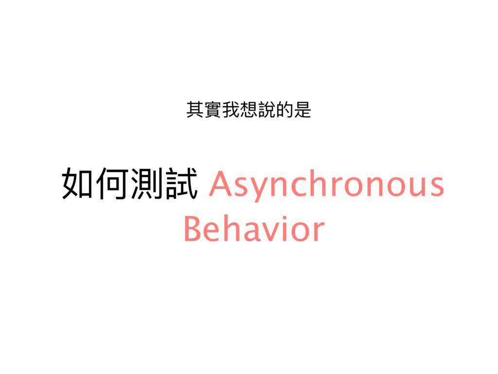 如何測試 Asynchronous Behavior 其實我想說的是