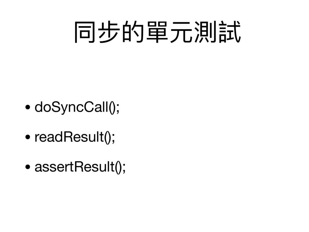 同步的單元測試 • doSyncCall();  • readResult();  • ass...
