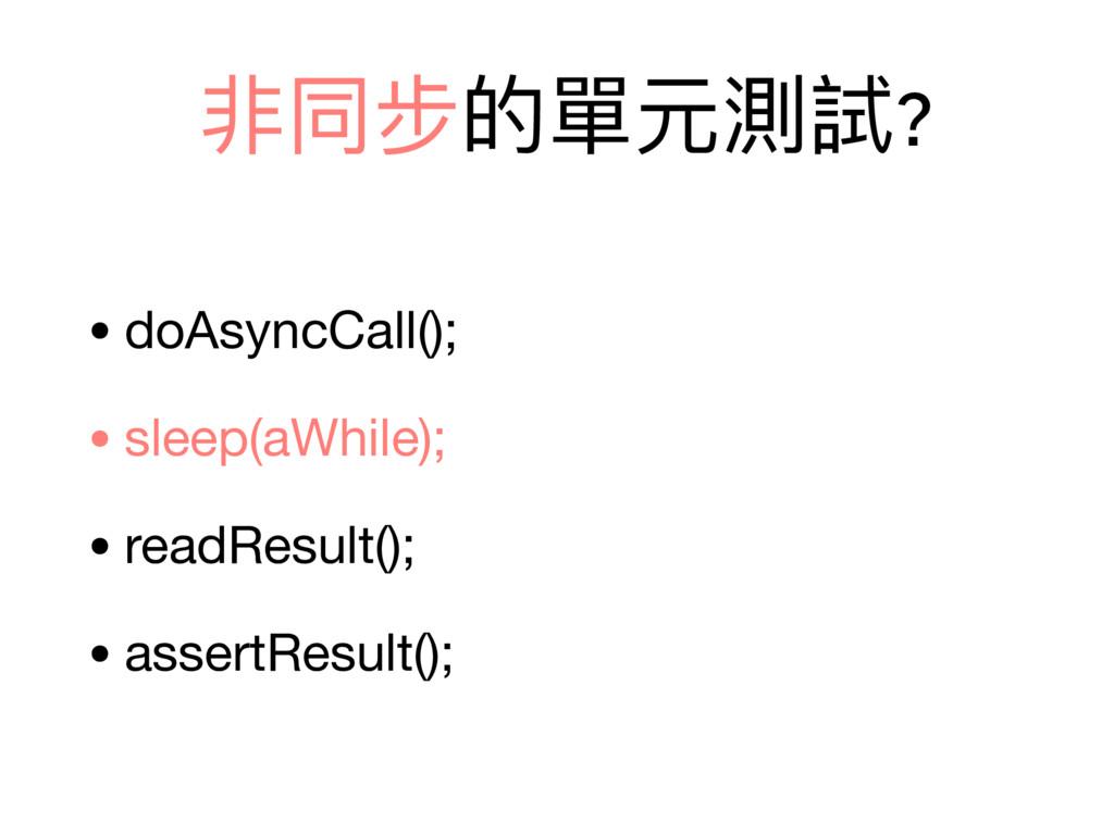 非同步的單元測試? • doAsyncCall();  • sleep(aWhile);  •...