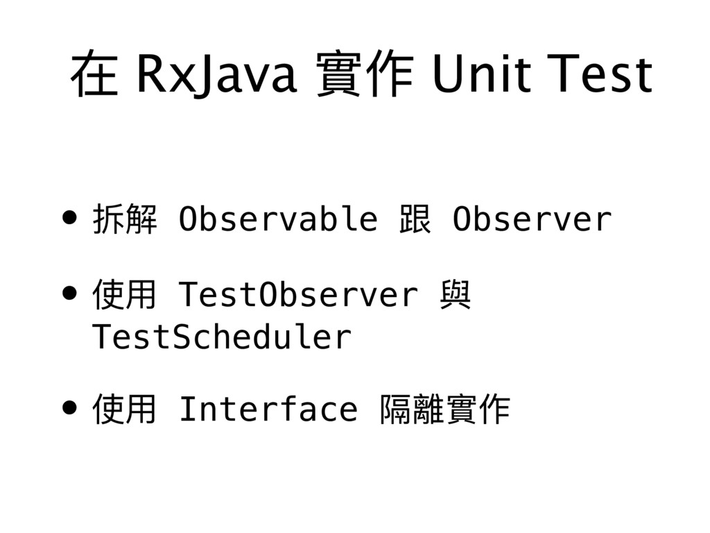 在 RxJava 實作 Unit Test • 拆解 Observable 跟 Observe...