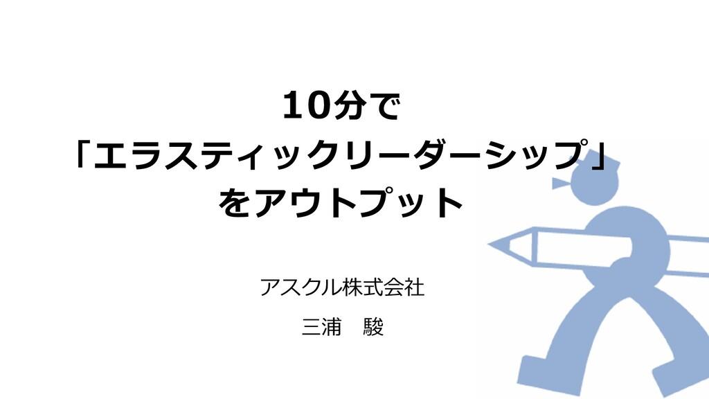 10分で 「エラスティックリーダーシップ」 をアウトプット アスクル株式会社 三浦 駿