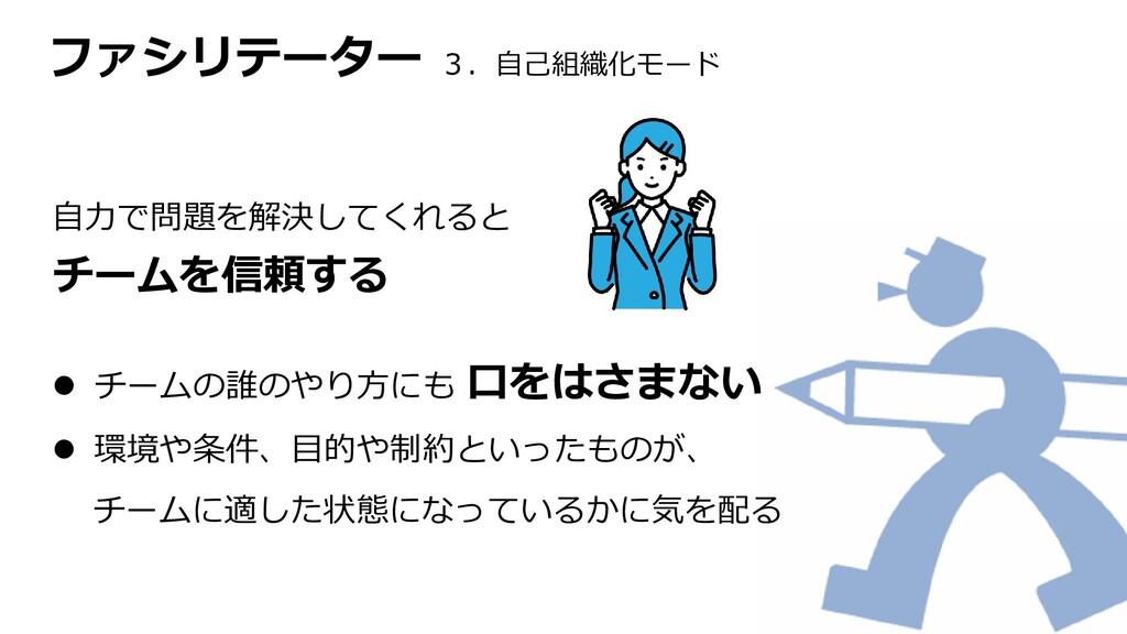 ファシリテーター 3.自己組織化モード 自力で問題を解決してくれると チームを信頼する  チ...