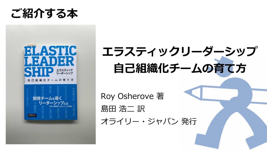 ご紹介する本 エラスティックリーダーシップ 自己組織化チームの育て方 Roy Osherove...