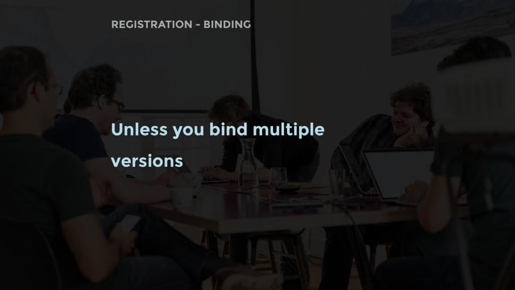 Unless you bind multiple versions REGISTRATION ...