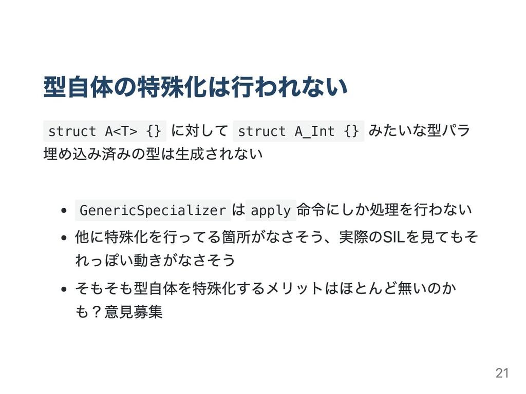 型⾃体の特殊化は⾏われない struct A<T> {} に対して struct A_Int ...