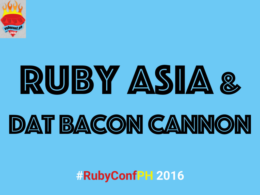 Ruby Asia & dat bacon cannon #RubyConfPH 2016