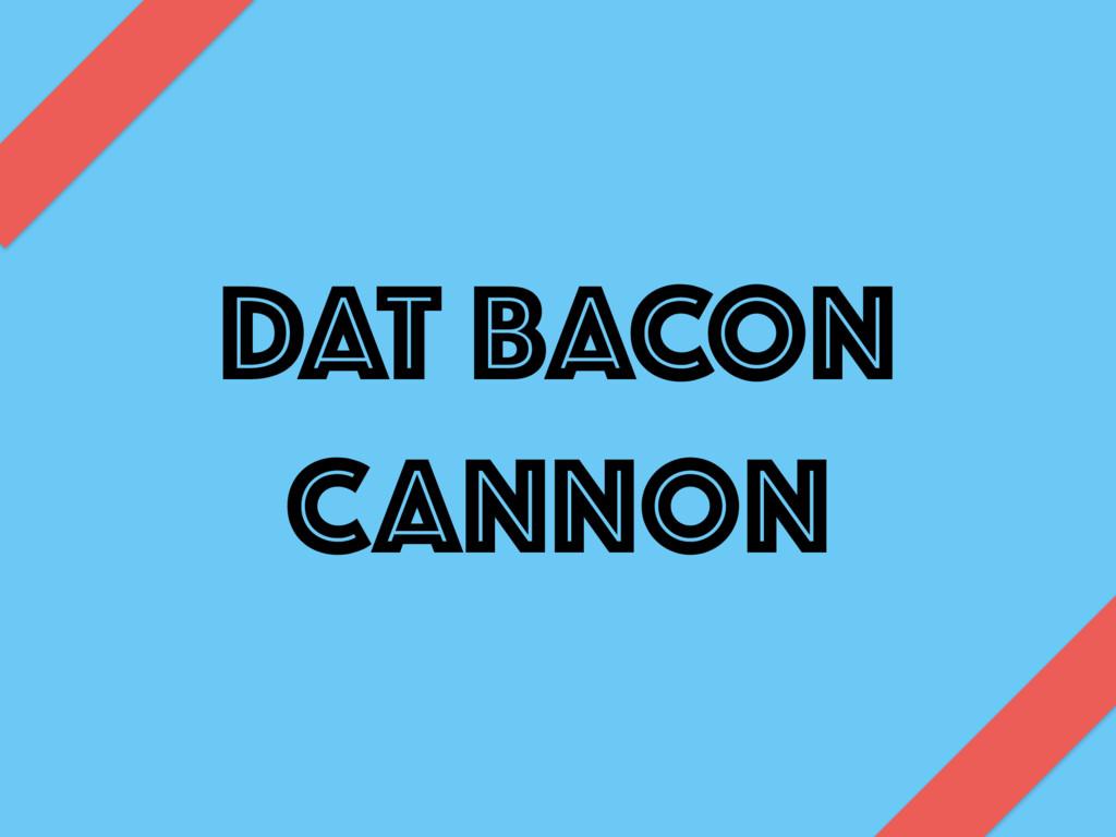 DAT BACON CANNON
