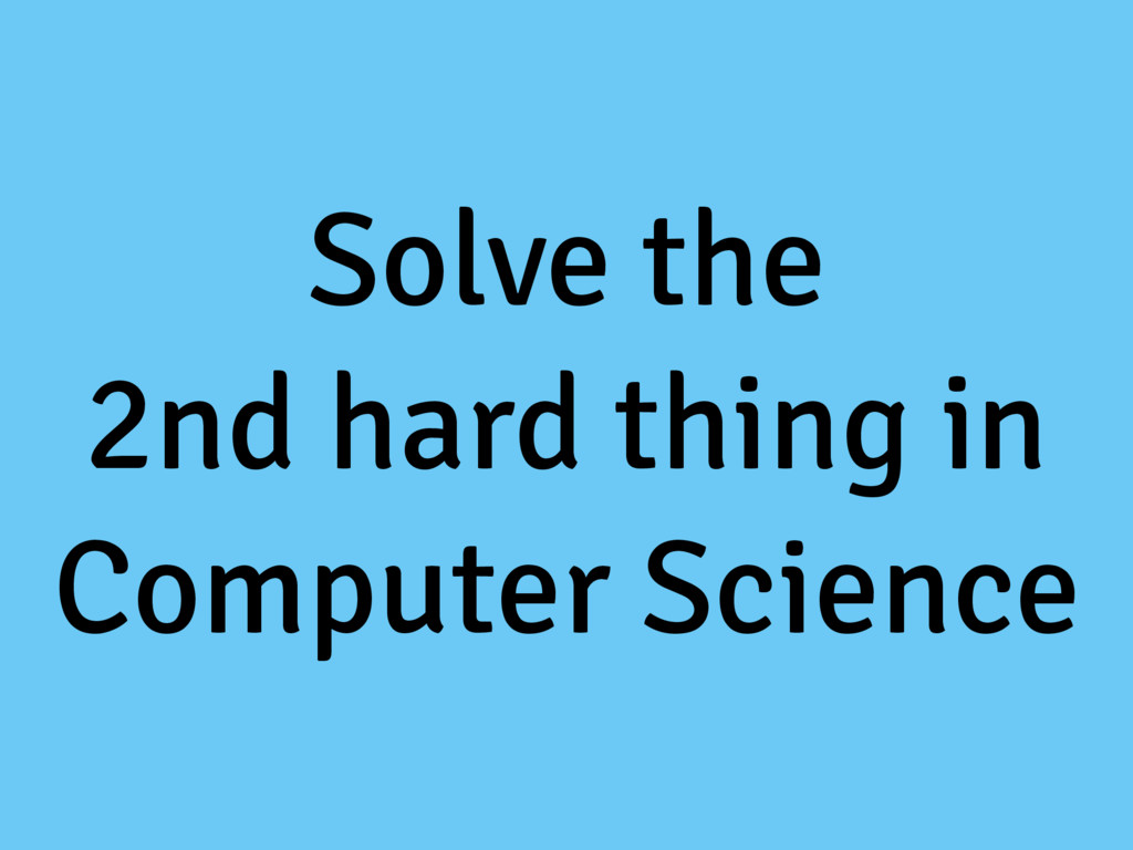 Solve the 2nd hard thing in Computer Science