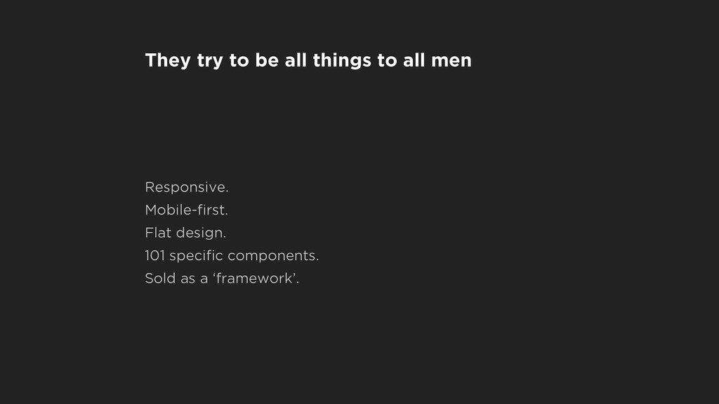 They try to be all things to all men Responsive...