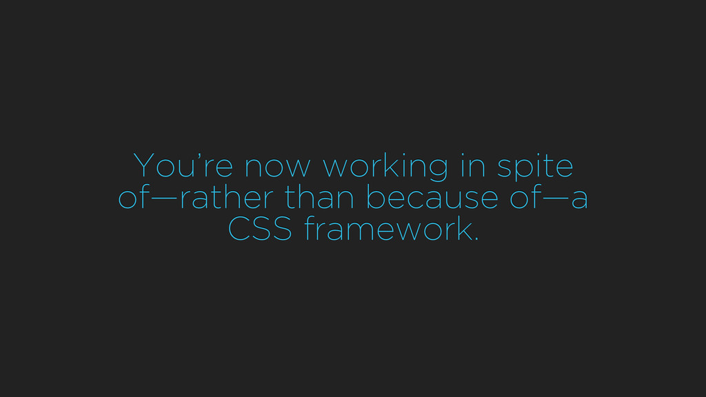 You're now working in spite of—rather than bec...