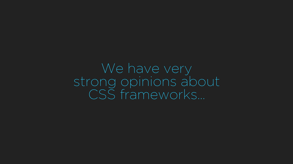 We have very strong opinions about CSS framewor...