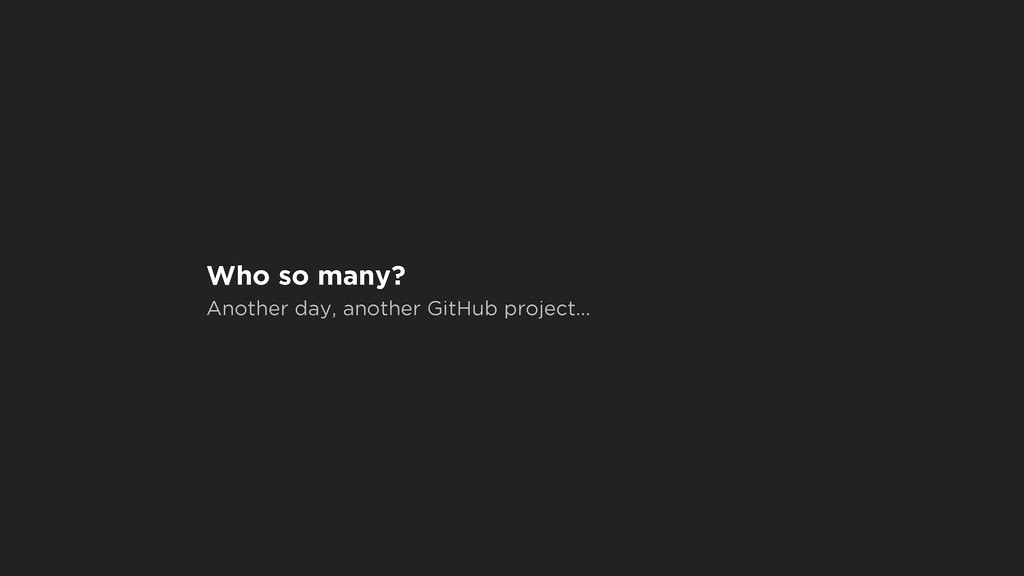 Who so many? Another day, another GitHub projec...