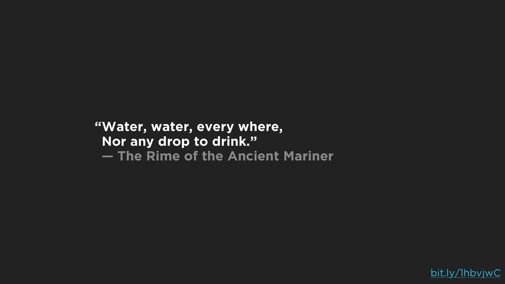 Water, water, every where, Nor any drop to drin...