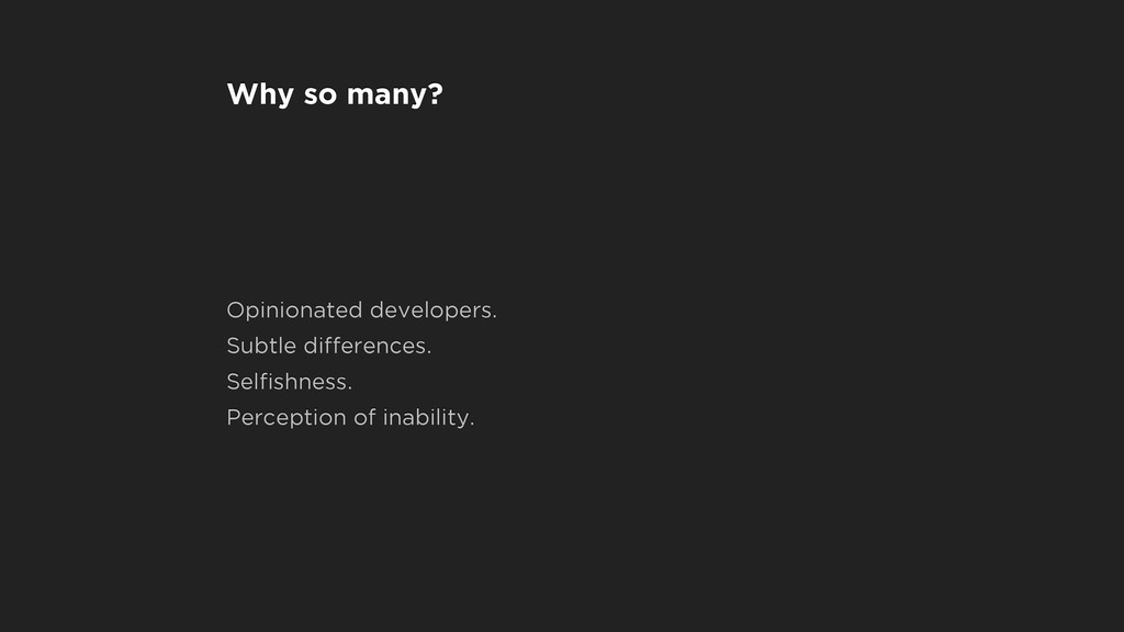 Why so many? Opinionated developers. Subtle dif...