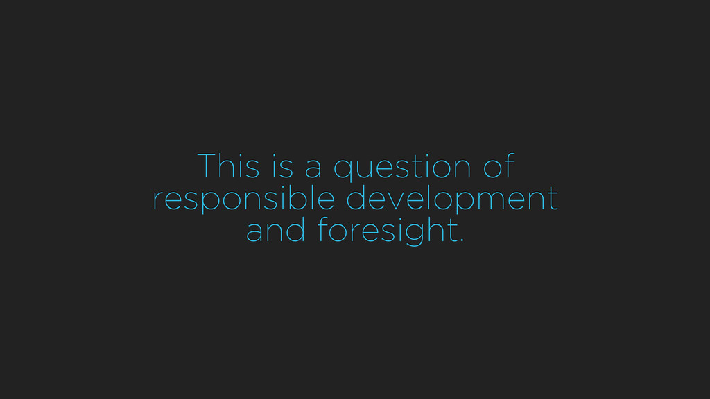 This is a question of responsible development a...