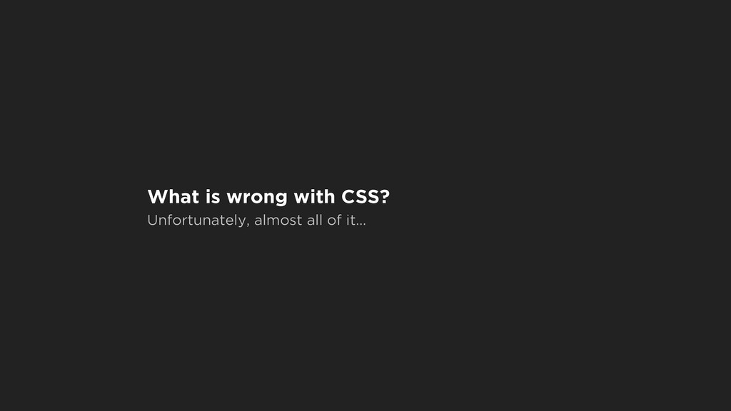 What is wrong with CSS? Unfortunately, almost a...