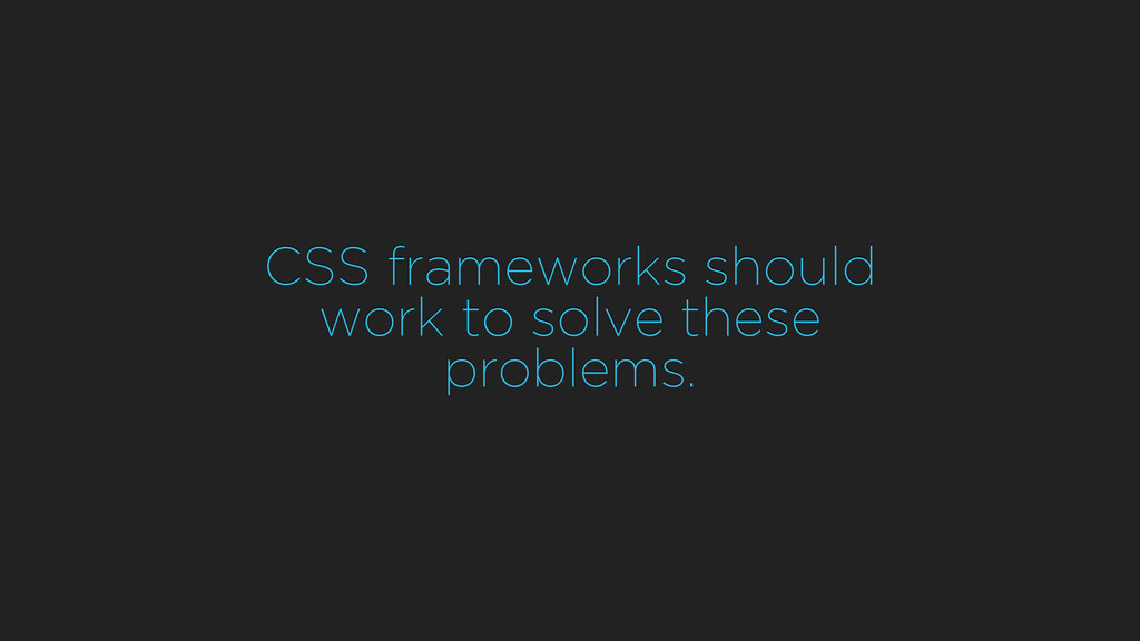 CSS frameworks should work to solve these probl...