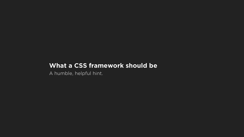 What a CSS framework should be A humble, helpfu...