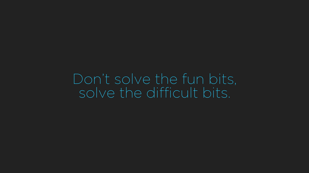 Don't solve the fun bits, solve the difficult b...