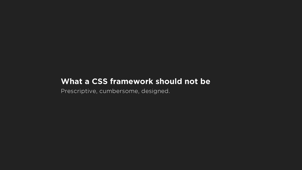 What a CSS framework should not be Prescriptive...
