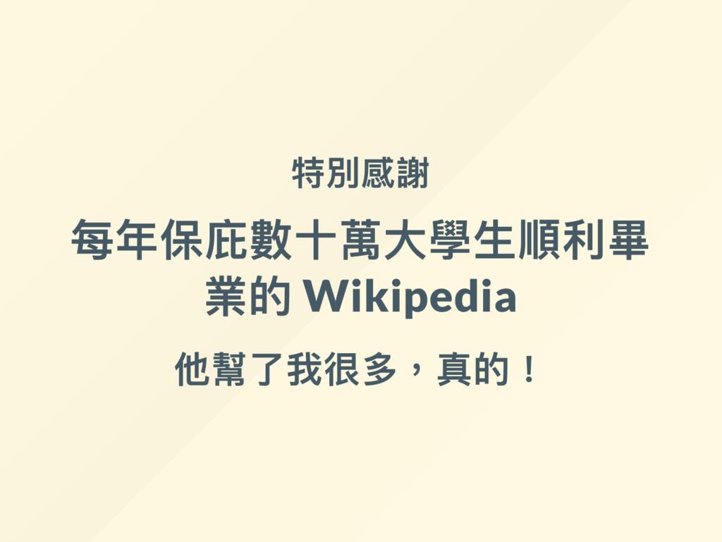 特別感謝 每年保庇數十萬大學生順利畢 業的 Wikipedia 他幫了我很多,真的!