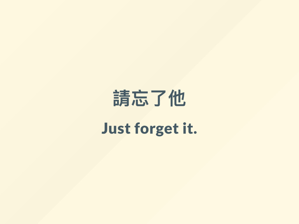請忘了他 Just forget it.