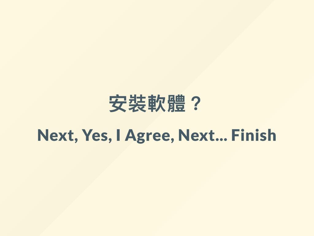 安裝軟體? Next, Yes, I Agree, Next... Finish