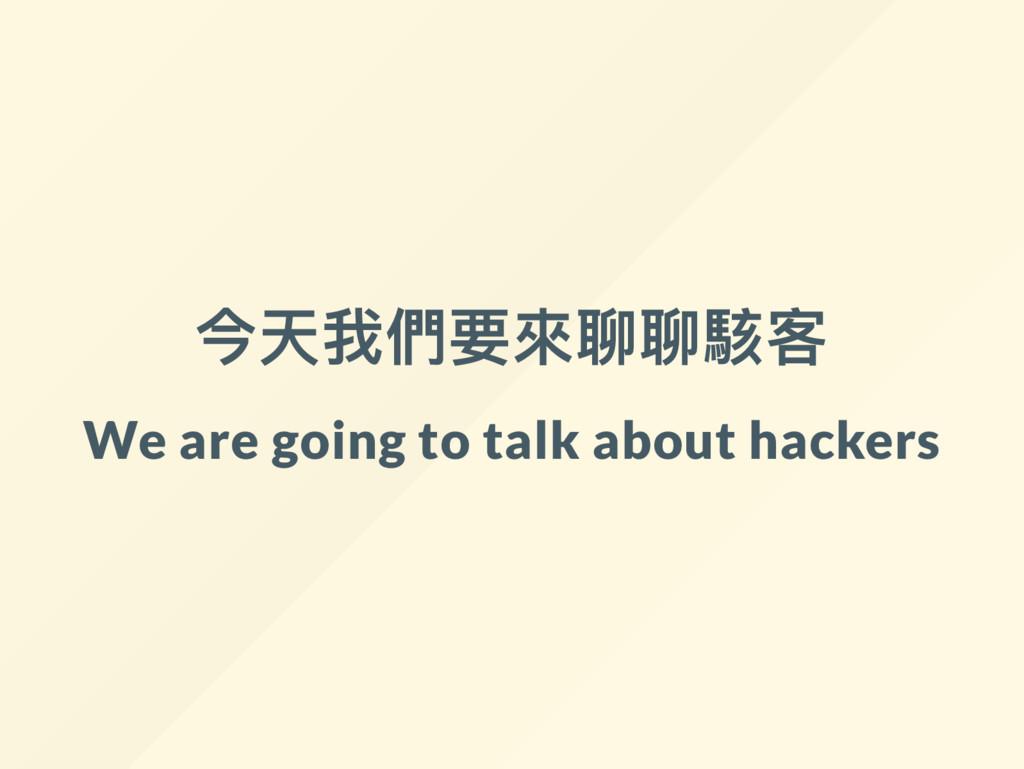 今天我們要來聊聊駭客 We are going to talk about hackers