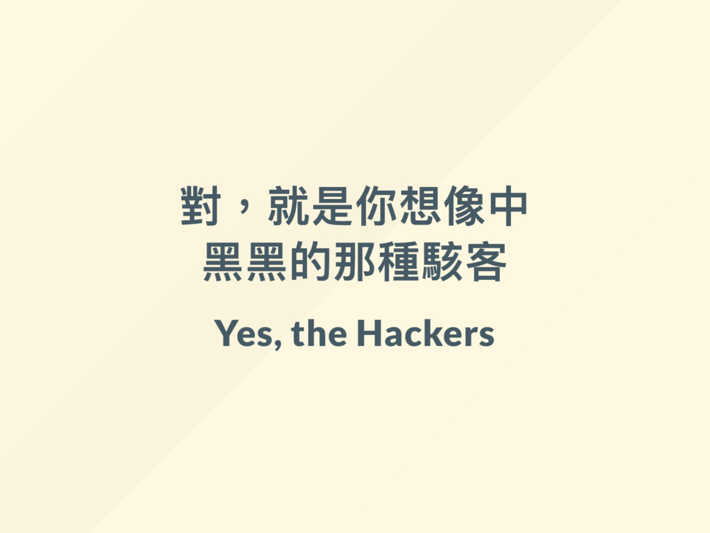 對,就是你想像中 黑黑的那種駭客 Yes, the Hackers