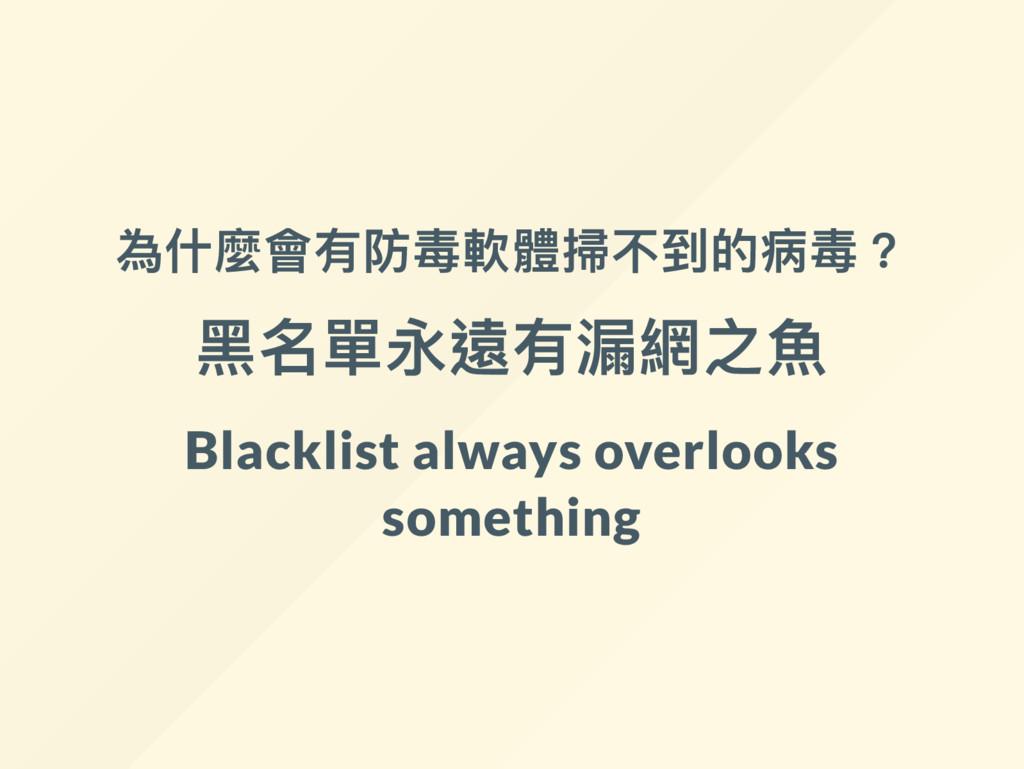 為什麼會有防毒軟體掃不到的病毒? 黑名單永遠有漏網之魚 Blacklist always ov...