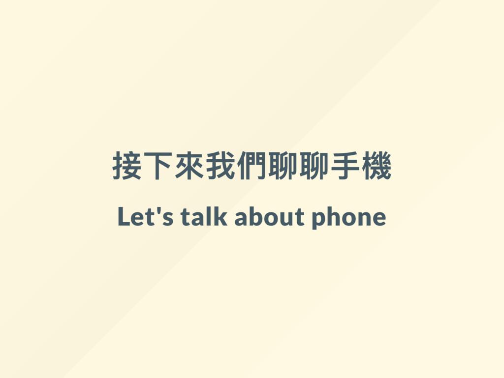 接下來我們聊聊手機 Let's talk about phone