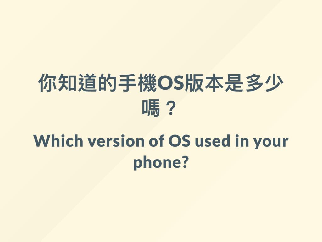 你知道的手機OS 版本是多少 嗎? Which version of OS used in y...