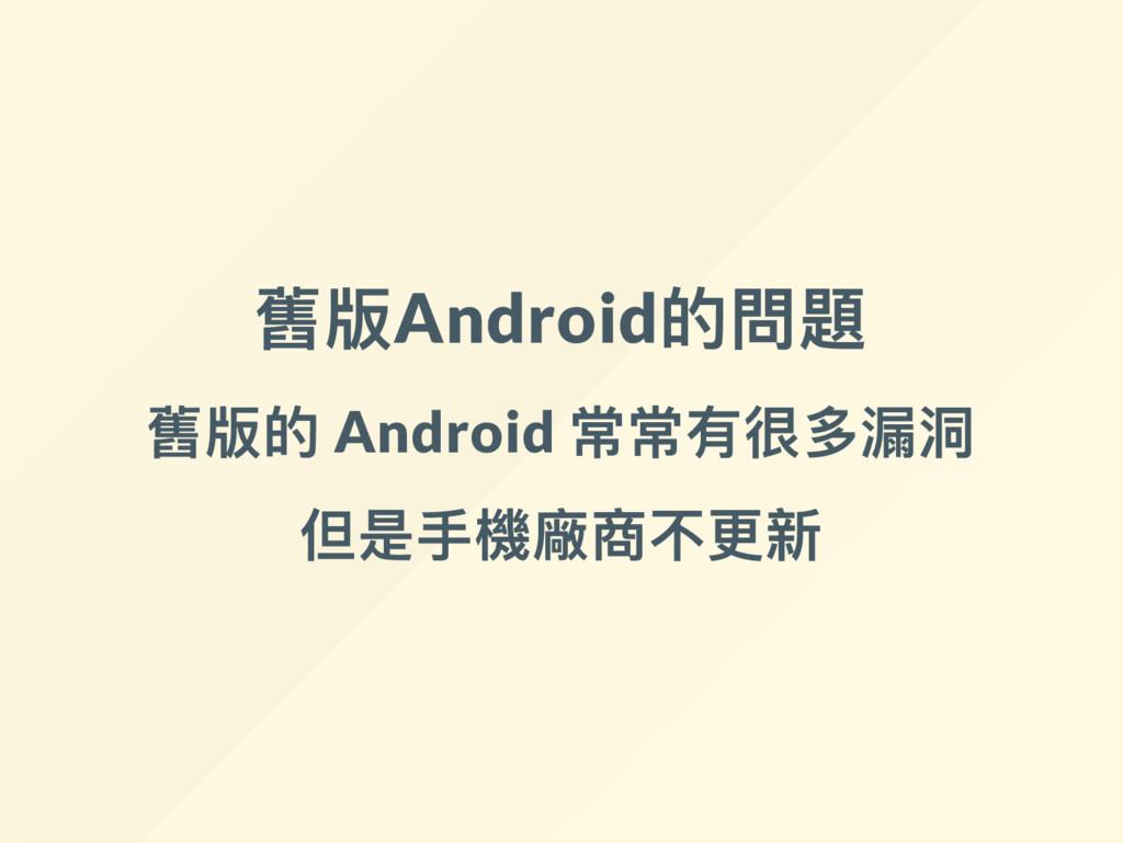 舊版Android 的問題 舊版的 Android 常常有很多漏洞 但是手機廠商不更新