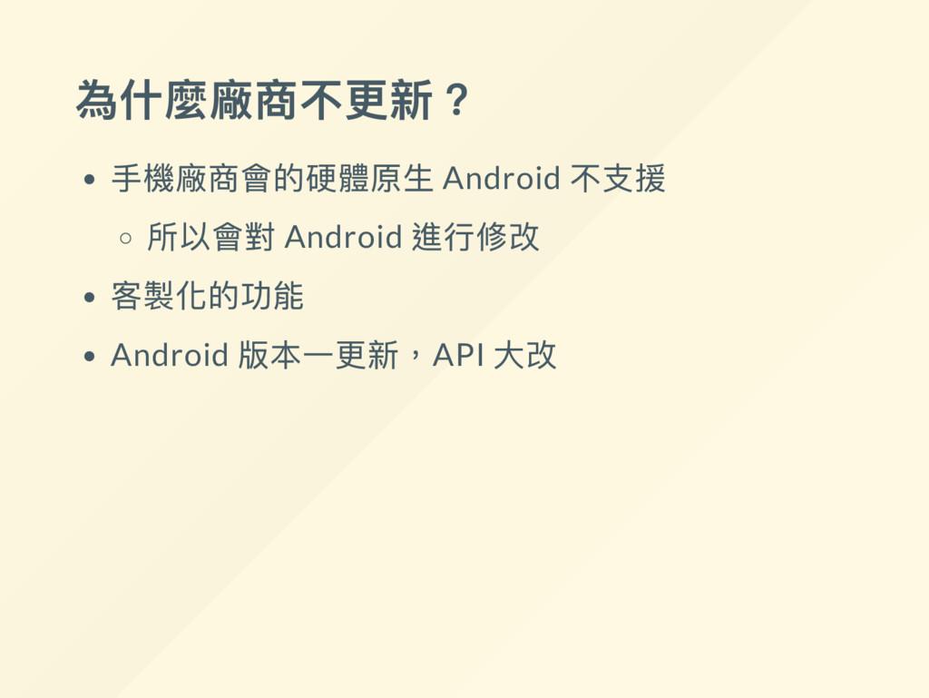 為什麼廠商不更新? 手機廠商會的硬體原生 Android 不支援 所以會對 Android 進...
