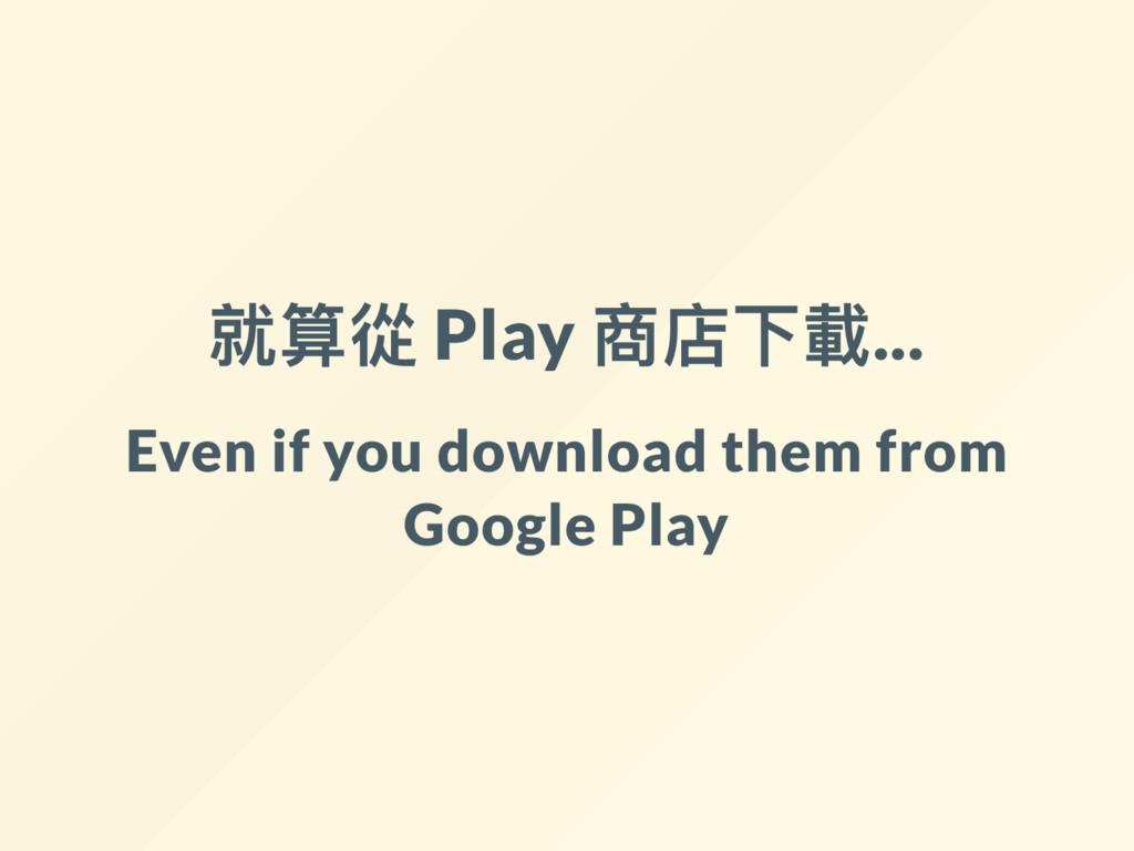 就算從 Play 商店下載... Even if you download them from...