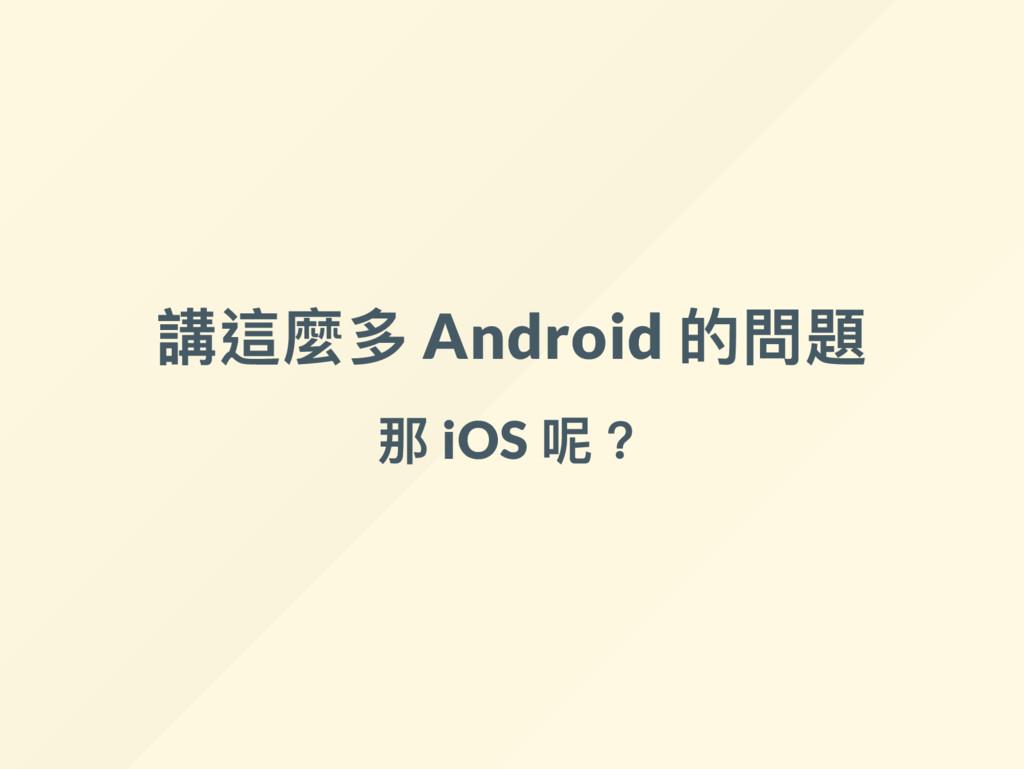 講這麼多 Android 的問題 那 iOS 呢?