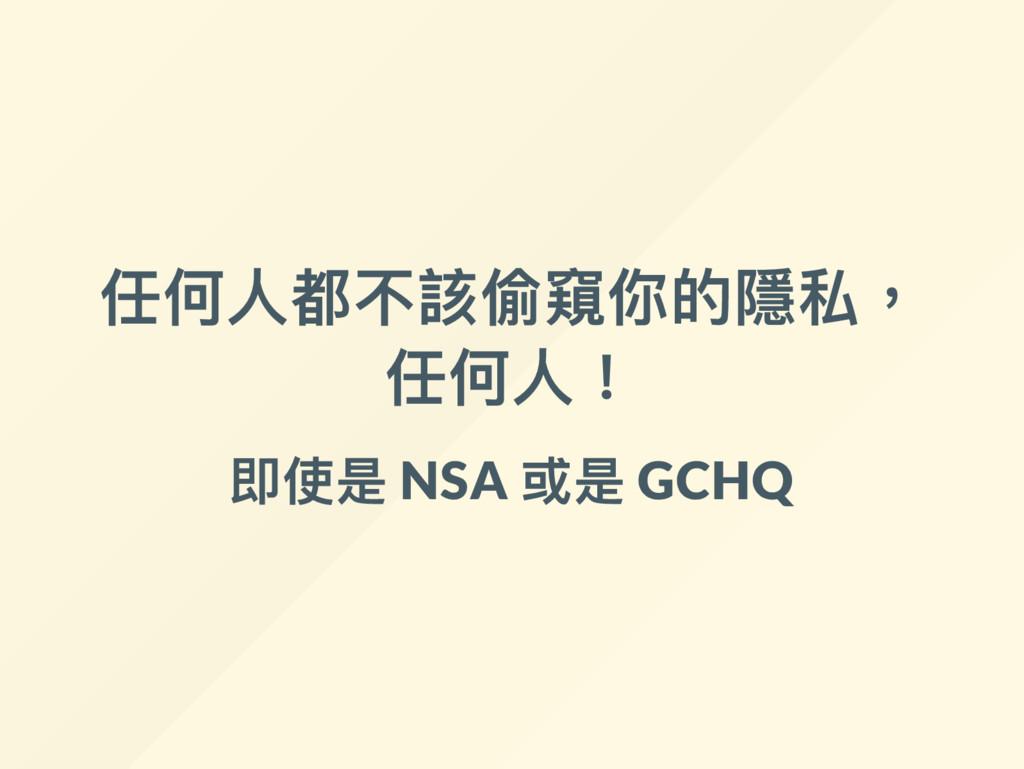 任何人都不該偷窺你的隱私, 任何人! 即使是 NSA 或是 GCHQ
